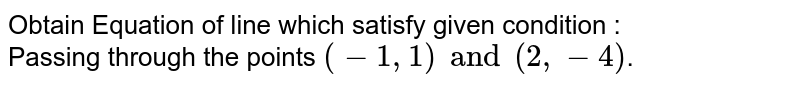 In following examples [1] to [8] obtain Equation of line which satisfy given condition : <br> Passing through the points `(-1,1) and (2,-4)`.
