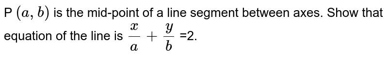 P `(a, b)` is the mid-point of a line segment between axes. Show that equation of the line is `(x)/(a) + (y)/(b)` =2.