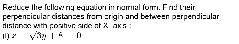 Reduce the following equation in normal form. Find their perpendicular distances from origin and between perpendicular distance with positive side of X- axis : <br> (i) `x-sqrt(3) y+8=0`