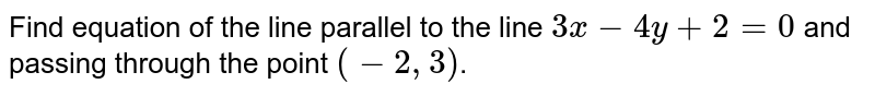 Find equation of the line parallel to the line `3x-4y+2=0` and passing through the point `(-2,3)`.