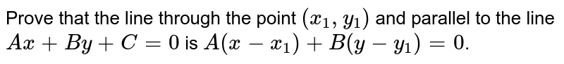 Prove that the line through the point `(x_1, y_1)` and parallel to the line `Ax + By + C=0` is `A(x-x_1) + B(y-y_1)=0`.