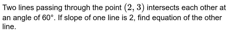 Two lines passing through the point `(2,3)` intersects each other at an angle of 60°. If slope of one line is 2, find equation of the other line.