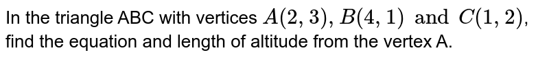 In the triangle ABC with vertices `A(2,3), B(4,1) and C(1,2)`, find the equation and length of altitude from the vertex A.