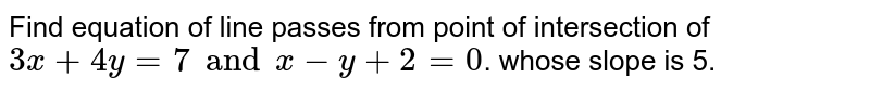Find equation of line passes from point of intersection of `3x+4y=7 and x-y+2=0`. whose slope is 5.