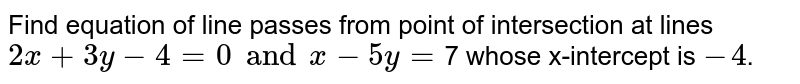 Find equation of line passes from point of intersection at lines `2x+3y-4=0 and x-5y=`7 whose x-intercept is `-4`.