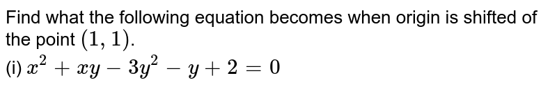 Find what the following equation becomes when origin is shifted of the point `(1,1)`. <br> (i) `x^(2) + xy-3y^(2) - y+2=0`