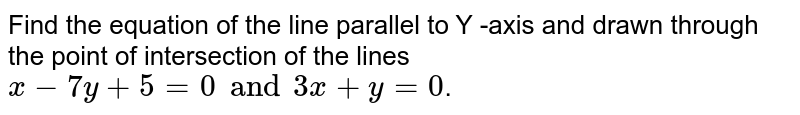 Find the equation of the line parallel to Y -axis and drawn through the point of intersection of the lines `x-7y + 5=0 and 3x +y=0`.