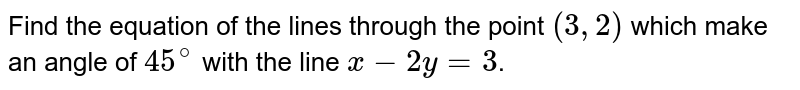 Find the equation of the lines through the point `(3,2)` which make an angle of `45^(@)` with the line `x-2y=3`.