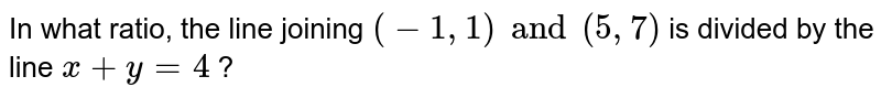 In what ratio, the line joining `(-1, 1) and (5,7)` is divided by the line `x+y=4`?