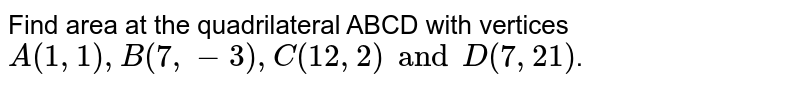 Find area at the quadrilateral ABCD with verticies `A(l, 1), B(7, -3), C(l2, 2) and D(7, 21)`.