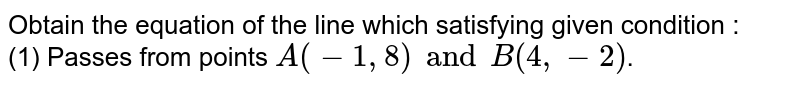 Obtain the equation at the line in Ex. (1) to (10) satisfying given condition : <br> (1) Passes from points `A(-1, 8) and B(4, -2)`.
