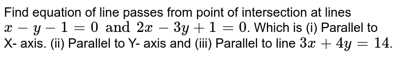 Find equation of line passes from point of intersection at lines `x-y-1 =0 and 2x - 3y + 1 =0`. Which is (i) Parallel to X- axis. (ii) Parallel to Y- axis and (iii) Parallel to line `3x+4y=14`.