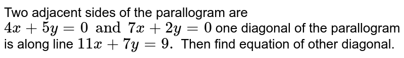 Two adjacent sides of the parallogram are `4x + 5y = 0 and 7x + 2y = 0` one diagonal of  the parallogram is along line `11x + 7y = 9.` Then find equation of other diagonal.