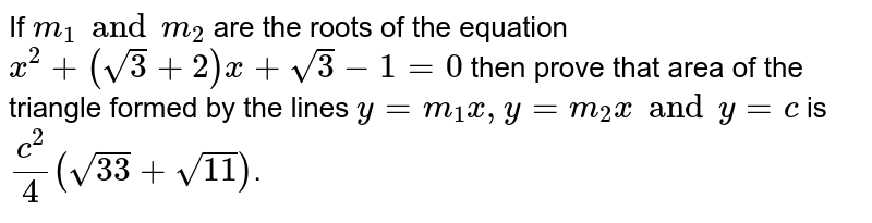 If `m_(1) and m_(2)` are the roots of the equation `x^(2) + ( sqrt(3) + 2) x + sqrt(3) - 1 =0` then prove that area of the triangle formed by the lines `y=m_(1) x, y=m_(2) x and y=c` is `(c^2)/( 4) ( sqrt(33) + sqrt(11))`.