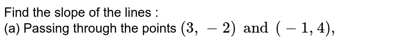 Find the slope of the lines : <br> (a) Passing through the points `(3, -2) and (-1, 4),`