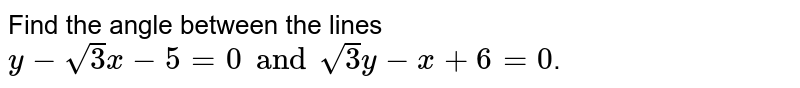 Find the angle between the lines `y- sqrt(3) x - 5 = 0 and sqrt(3) y - x+6=0`.