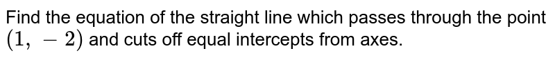 Find the equation of the straight line which passes through the point `(1, - 2)` and cuts off equal intercepts from axes.