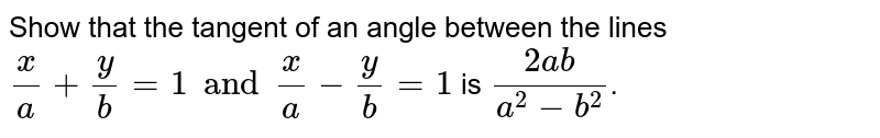 Show that the tangent of an angle between the lines `(x)/(a) + (y)/( b) = 1 and (x)/( a) - (y)/( b) + 1` is `(2 ab)/( a^(2) - b^(2) )`.