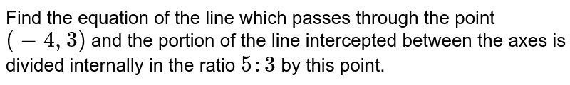 Find the equation of the line which passes through the point `(-4,3)` and the portion of the line intercepted between the axes is divided internally in the ratio `5:3` by this point.