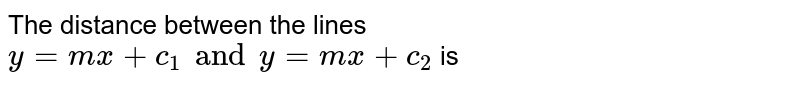 The distance between the lines `y=mx + c_(1) and y= mx+ c_(2)` is