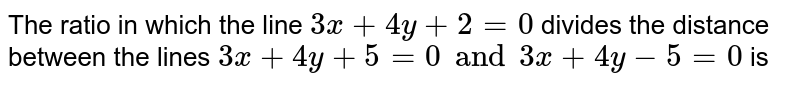 The ratio in which the line `3x+ 4y + 2 =0` divides the distance between the lines `3x + 4y + 5 =0 and 3x + 4y - 5 =0` is