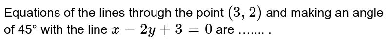 Equations of the lines through the point `(3, 2)` and making an angle of 45° with the line `x-2y + 3=0` are ….... .