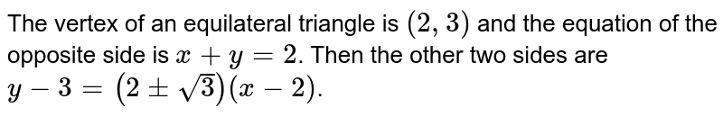 The vertex of an equilateral triangle is `(2, 3)` and the equation of the opposite side is `x + y = 2`. Then the other two sides are `y-3 ( 2 pm sqrt(3) ) ( x-2)`.