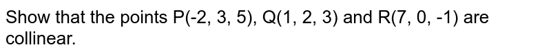 Show that the points P(-2, 3, 5), Q(1, 2, 3) and R(7, 0, -1) are collinear.