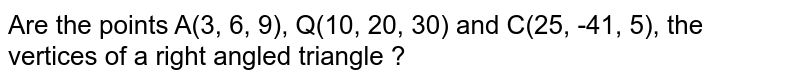 Are the points A(3, 6, 9), Q(10, 20, 30) and C(25, -41, 5), the vertices of a right angled triangle ?
