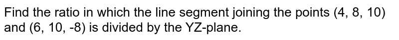 Find the ratio in which the line segment joining the points (4, 8, 10) and (6, 10, -8) is divided by the YZ-plane.