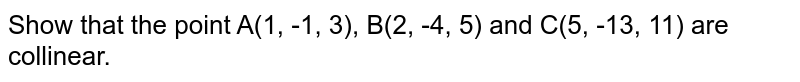 Show that the point A(1, -1, 3), B(2, -4, 5) and C(5, -13, 11) are collinear.