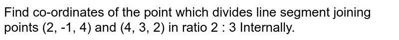 Find co-ordinates of the point which divides line segement joining points (2, -1, 4) and (4, 3, 2) in ratio 2 : 3. <br> Internally and