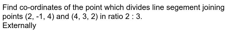 Find co-ordinates of the point which divides line segement joining points (2, -1, 4) and (4, 3, 2) in ratio 2 : 3. <br> Externally