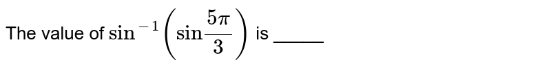 """The value of `sin^(-1)(""""sin""""(5pi)/3)` is _____"""