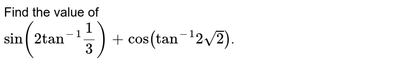 """Find the value of <br> `sin(2""""tan""""^(-1)1/3)+cos(""""tan""""^(-1)2sqrt2)`."""