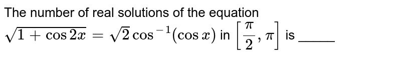 The number of real solutions of the equation `sqrt(1+cos2x)=sqrt2cos^(-1)(cosx)` in `[pi/2,pi]` is _____