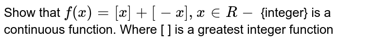 Show that `f(x)= [x] + [-x], x in R-` {integer} is a continuous function. Where [ ] is a greatest integer function