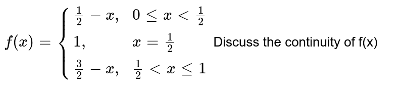 """`f(x)= {((1)/(2)-x """","""",0 le x lt (1)/(2)),(1"""","""",x= (1)/(2)),((3)/(2)-x"""","""",(1)/(2) lt x le 1):}` Discuss the continuity of f(x)"""