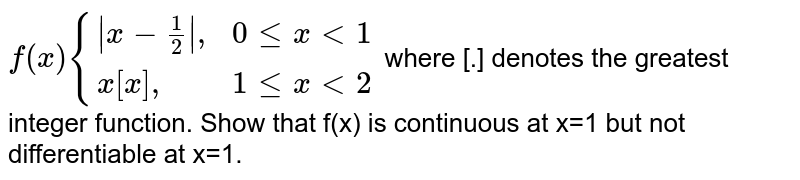 """`f(x) {( x-(1)/(2) """","""",0 le x lt 1),(x[x]"""","""",1 le x lt 2):}` where [.] denotes the greatest integer function. Show that f(x) is continuous at x=1 but not differentiable at x=1."""