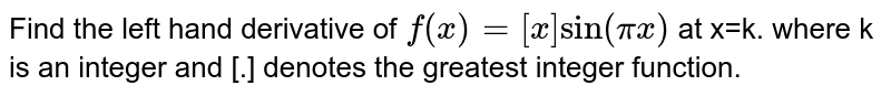 Find the left hand derivative of `f(x)= [x] sin (pi x)` at x=k. where k is an integer and [.] denotes the greatest integer function.