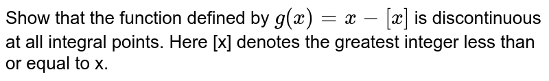 Show that the function defined by `g(x)= x - [x]` is discontinuous at all integral points. Here [x] denotes the greatest integer less than or equal to x.