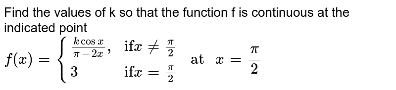 """Find the values of k so that the function f is continuous at the indicated point <br>  `f(x) = {((k cos x)/(pi-2x)"""","""",""""if"""" x ne (pi)/(2)),(3,""""if"""" x= (pi)/(2)):} """" at """" x= (pi)/(2)`"""