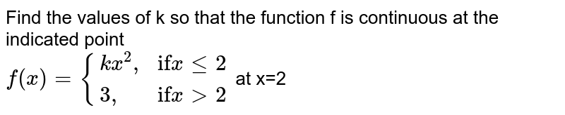 """Find the values of k so that the function f is continuous at the indicated point <br> `f(x)= {(kx^(2)"""","""",""""if"""" x le 2),(3"""","""",""""if"""" x gt 2):}` at x=2"""