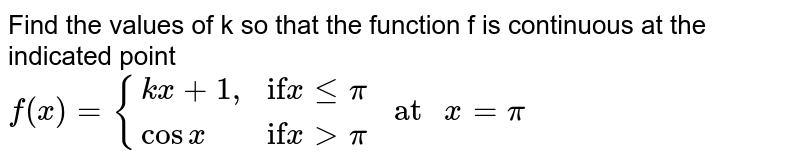"""Find the values of k so that the function f is continuous at the indicated point <br> `f(x)= {(kx+1"""","""",""""if"""" x le pi),(cos x,""""if"""" x gt pi):} """" at """" x= pi`"""