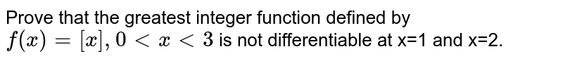 Prove that the greatest integer function defined by `f(x)= [x], 0 lt x lt 3` is not differentiable at x=1 and x=2.