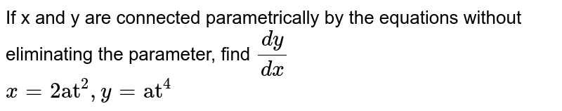 """If x and y are connected parametrically by the equations without eliminating the parameter, find `(dy)/(dx)` <br> `x= 2 """"at""""^(2), y= """"at""""^(4)`"""
