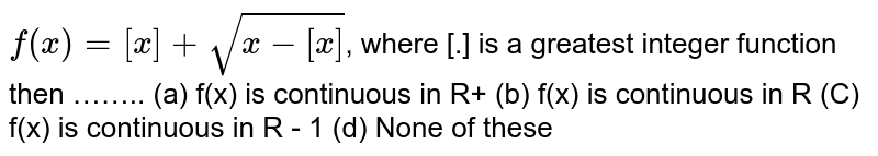 `f(x)= [x] + sqrt(x -[x])`, where [.] is a greatest integer function then ……..