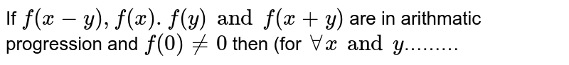 If `f(x-y), f(x).f(y) and f(x+ y)` are in arithmatic progression and `f(0) ne 0` then (for `AA x and y`)………