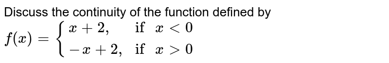 """Discuss the continuity of the function defined by `f(x) = {(x+2"""","""",""""if"""" x lt 0),(-x+2"""","""",""""if """" x gt 0):}`"""