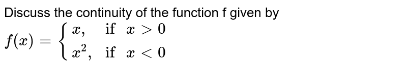 """Discuss the continuity of the function f given by `f(x)= {(x"""","""",""""if"""" x gt 0),(x^(2)"""","""",""""if"""" x lt 0):}`"""